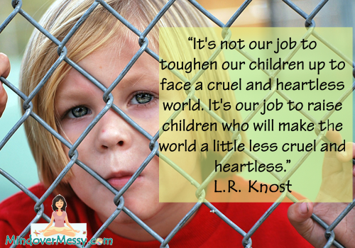 """It's not our job to toughen our children up to face a cruel and heartless world."""